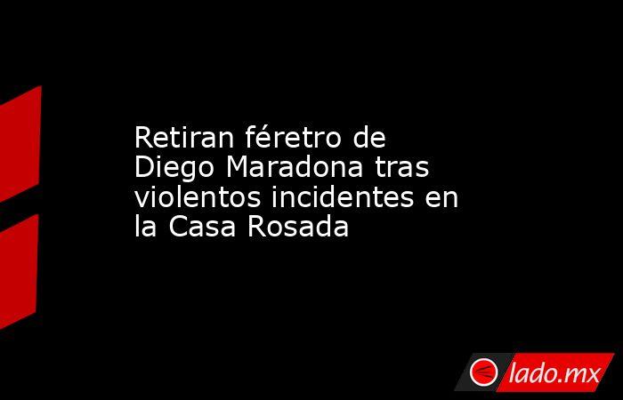 Retiran féretro de Diego Maradona tras violentos incidentes en la Casa Rosada. Noticias en tiempo real