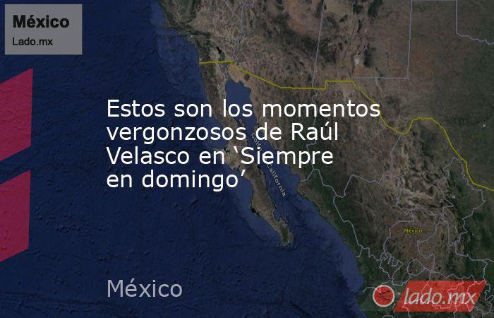 Estos son los momentos vergonzosos de Raúl Velasco en 'Siempre en domingo'. Noticias en tiempo real