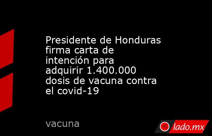 Presidente de Honduras firma carta de intención para adquirir 1.400.000 dosis de vacuna contra el covid-19. Noticias en tiempo real