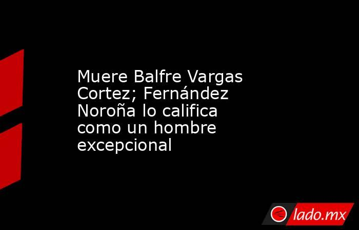 Muere Balfre Vargas Cortez; Fernández Noroña lo califica como un hombre excepcional. Noticias en tiempo real