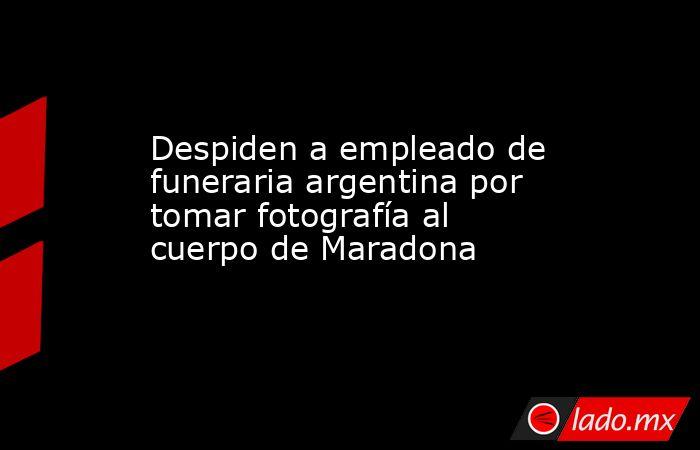 Despiden a empleado de funeraria argentina por tomar fotografía al cuerpo de Maradona. Noticias en tiempo real