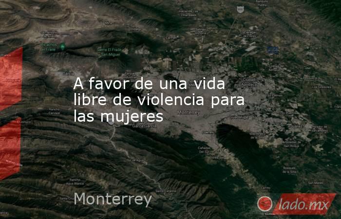 A favor de una vida libre de violencia para las mujeres. Noticias en tiempo real