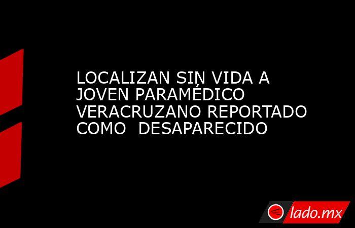 LOCALIZAN SIN VIDA A JOVEN PARAMÉDICO VERACRUZANO REPORTADO COMO  DESAPARECIDO. Noticias en tiempo real