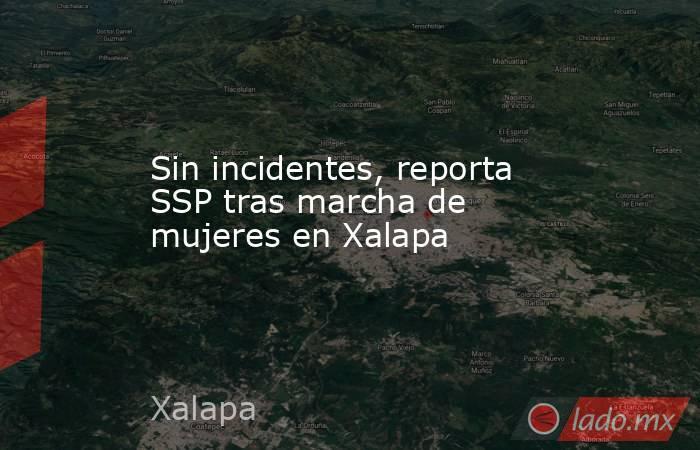Sin incidentes, reporta SSP tras marcha de mujeres en Xalapa. Noticias en tiempo real