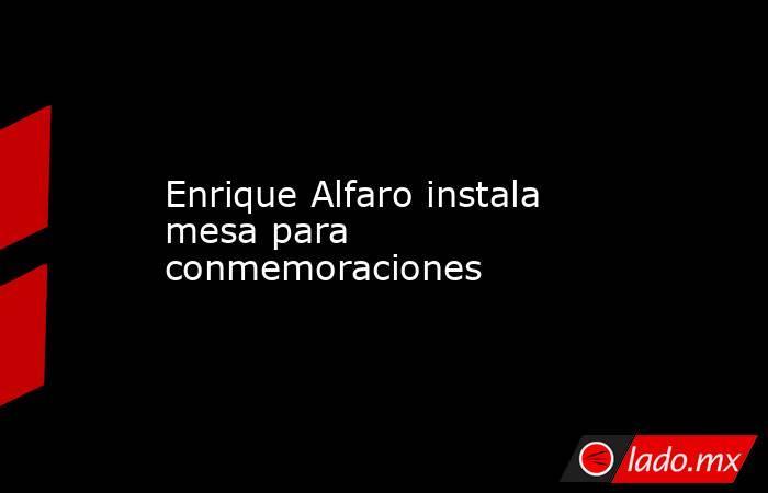 Enrique Alfaro instala mesa para conmemoraciones. Noticias en tiempo real