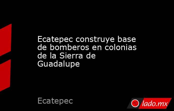 Ecatepec construye base de bomberos en colonias de la Sierra de Guadalupe. Noticias en tiempo real