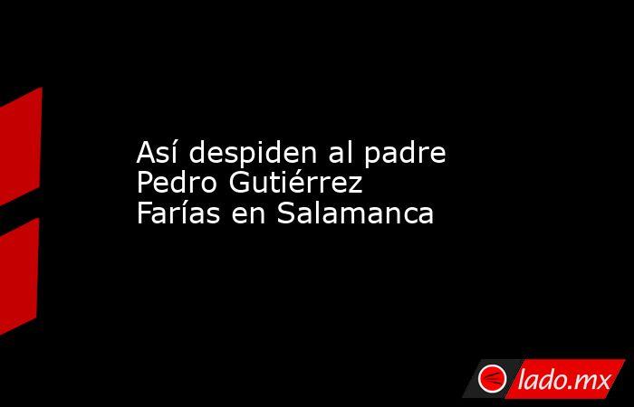 Así despiden al padre Pedro Gutiérrez Farías en Salamanca. Noticias en tiempo real