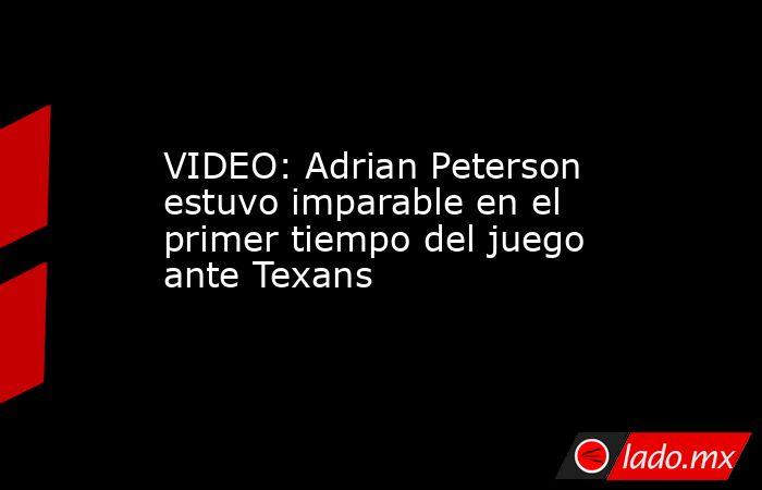 VIDEO: Adrian Peterson estuvo imparable en el primer tiempo del juego ante Texans. Noticias en tiempo real