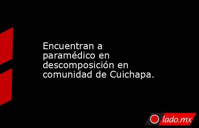 Encuentran a paramédico en descomposición en comunidad de Cuichapa.. Noticias en tiempo real