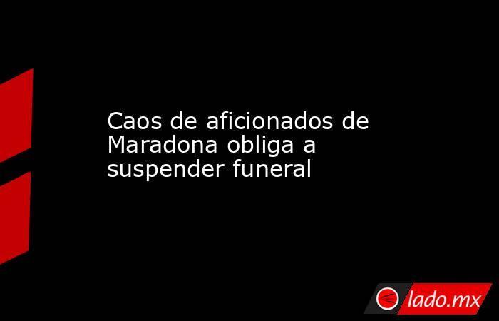 Caos de aficionados de Maradona obliga a suspender funeral. Noticias en tiempo real
