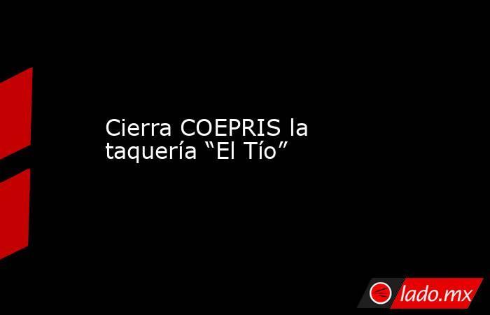 """Cierra COEPRIS la taquería """"El Tío"""". Noticias en tiempo real"""