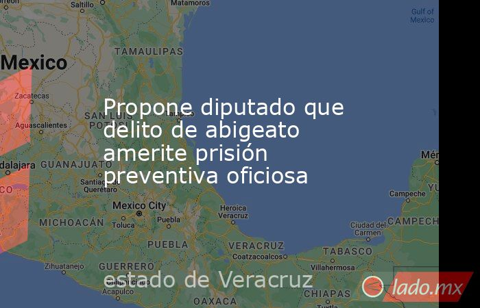 Propone diputado que delito de abigeato amerite prisión preventiva oficiosa. Noticias en tiempo real