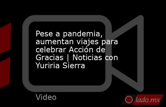 Pese a pandemia, aumentan viajes para celebrar Acción de Gracias | Noticias con Yuriria Sierra. Noticias en tiempo real