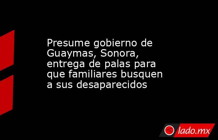 Presume gobierno de Guaymas, Sonora, entrega de palas para que familiares busquen a sus desaparecidos. Noticias en tiempo real