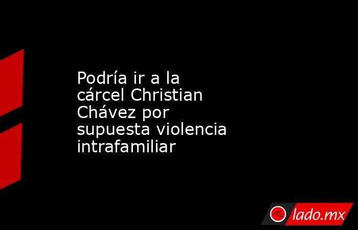 Podría ir a la cárcelChristian Chávez por supuestaviolencia intrafamiliar . Noticias en tiempo real
