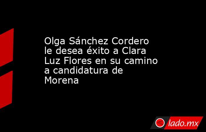 Olga Sánchez Cordero le desea éxito a Clara Luz Flores en su camino a candidatura de Morena . Noticias en tiempo real
