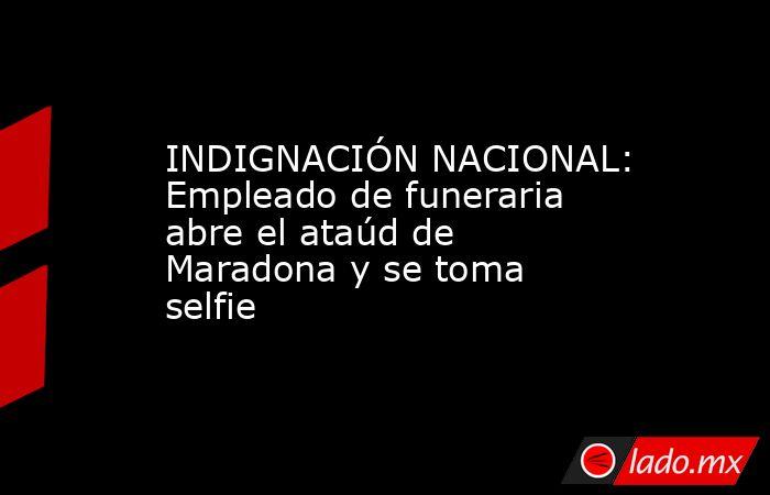 INDIGNACIÓN NACIONAL: Empleado de funeraria abre el ataúd de Maradona y se toma selfie . Noticias en tiempo real