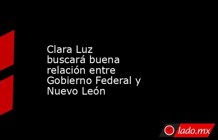 Clara Luz buscarábuena relación entre Gobierno Federal y Nuevo León . Noticias en tiempo real