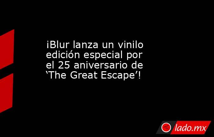 ¡Blur lanza un vinilo edición especial por el 25 aniversario de 'The Great Escape'!. Noticias en tiempo real