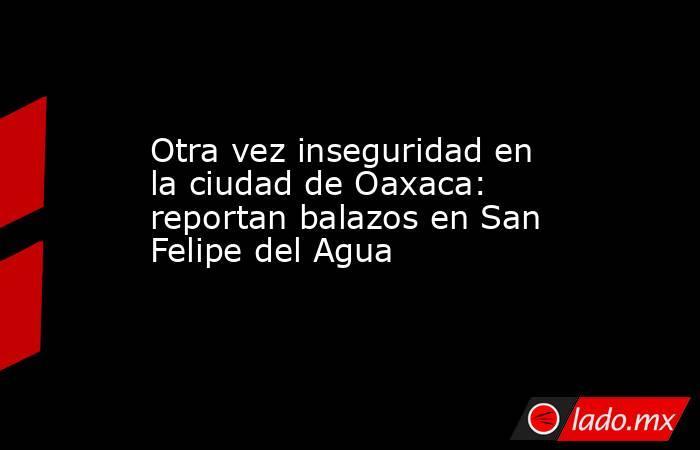 Otra vez inseguridad en la ciudad de Oaxaca: reportan balazos en San Felipe del Agua. Noticias en tiempo real