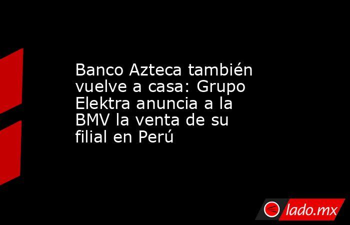 Banco Azteca también vuelve a casa: Grupo Elektra anuncia a la BMV la venta de su filial en Perú. Noticias en tiempo real