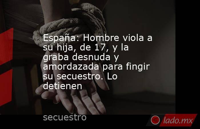 España: Hombre viola a su hija, de 17, y la graba desnuda y amordazada para fingir su secuestro. Lo detienen. Noticias en tiempo real