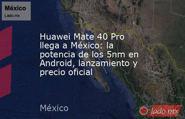 Huawei Mate 40 Pro llega a México: la potencia de los 5nm en Android, lanzamiento y precio oficial. Noticias en tiempo real