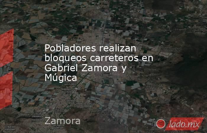 Pobladores realizan bloqueos carreteros en Gabriel Zamora y Múgica. Noticias en tiempo real
