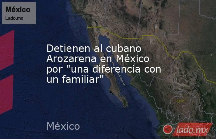 Detienen al cubano Arozarena en México por
