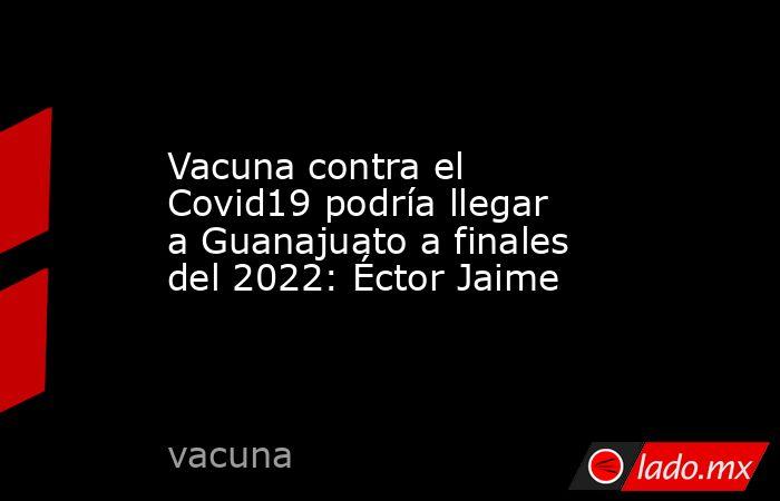 Vacuna contra el Covid19 podría llegar a Guanajuato a finales del 2022: Éctor Jaime. Noticias en tiempo real