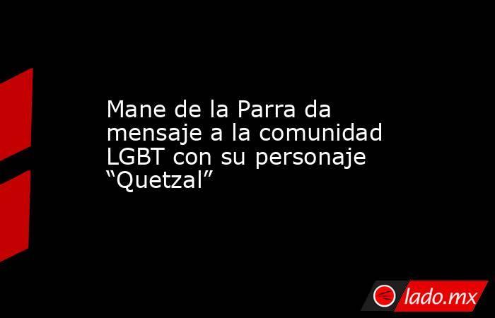 """Mane de la Parra da mensaje a la comunidad LGBT con su personaje """"Quetzal"""". Noticias en tiempo real"""