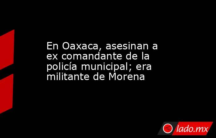 En Oaxaca, asesinan a ex comandante de la policía municipal; era militante de Morena. Noticias en tiempo real