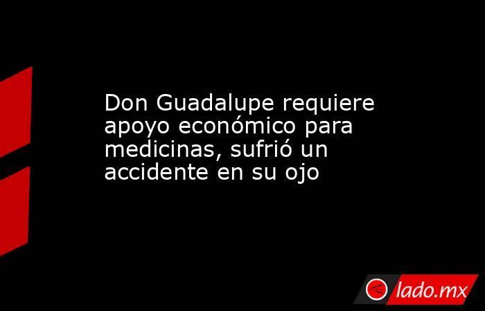 Don Guadalupe requiere apoyo económico para medicinas, sufrió un accidente en su ojo. Noticias en tiempo real