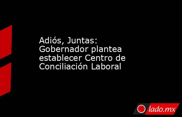Adiós, Juntas: Gobernador plantea establecer Centro de Conciliación Laboral. Noticias en tiempo real