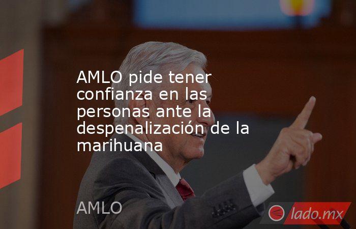 AMLO pide tener confianza en las personas ante la despenalización de la marihuana. Noticias en tiempo real
