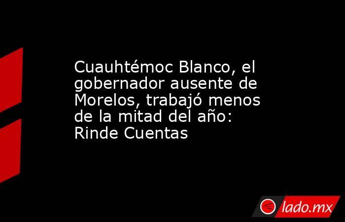 Cuauhtémoc Blanco, el gobernador ausente de Morelos, trabajó menos de la mitad del año: Rinde Cuentas. Noticias en tiempo real