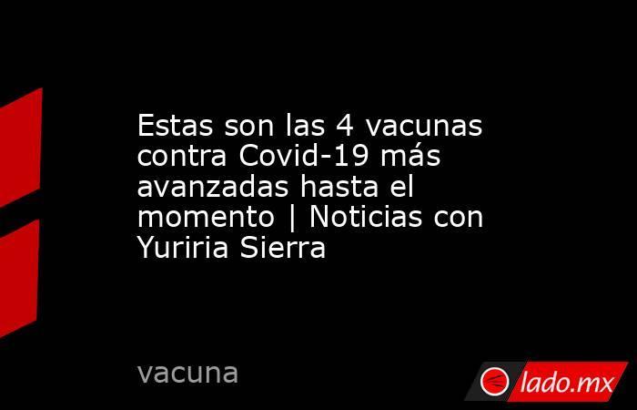 Estas son las 4 vacunas contra Covid-19 más avanzadas hasta el momento   Noticias con Yuriria Sierra. Noticias en tiempo real