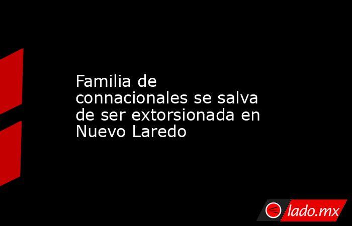 Familia de connacionales se salva de ser extorsionada en Nuevo Laredo. Noticias en tiempo real