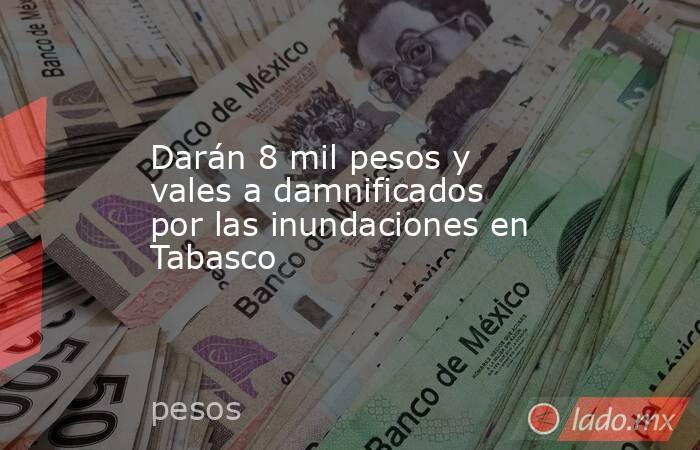 Darán 8 mil pesos y vales a damnificados por las inundaciones en Tabasco . Noticias en tiempo real