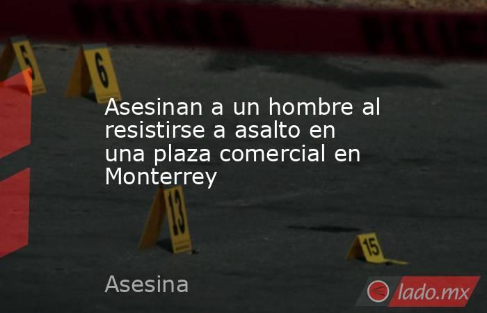 Asesinan a un hombre al resistirse a asalto en una plaza comercial en Monterrey . Noticias en tiempo real