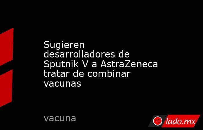 Sugieren desarrolladores de Sputnik V a AstraZeneca tratar de combinar vacunas. Noticias en tiempo real