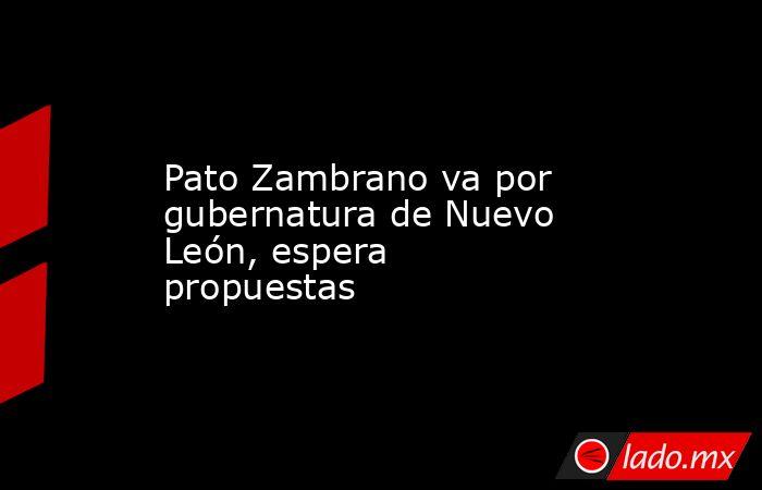 Pato Zambrano va por gubernatura de Nuevo León, espera propuestas. Noticias en tiempo real