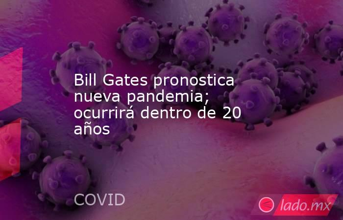 Bill Gates pronostica nueva pandemia; ocurrirá dentro de 20 años. Noticias en tiempo real