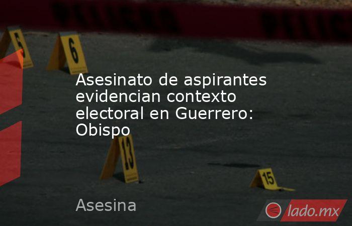 Asesinato de aspirantes evidencian contexto electoral en Guerrero: Obispo. Noticias en tiempo real