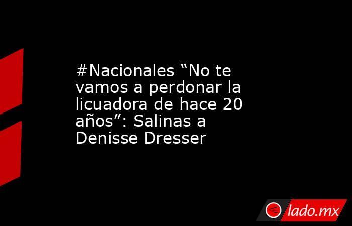 """#Nacionales """"No te vamos a perdonar la licuadora de hace 20 años"""": Salinas a Denisse Dresser. Noticias en tiempo real"""