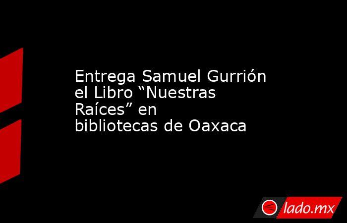"""Entrega Samuel Gurrión el Libro """"Nuestras Raíces"""" en bibliotecas de Oaxaca. Noticias en tiempo real"""