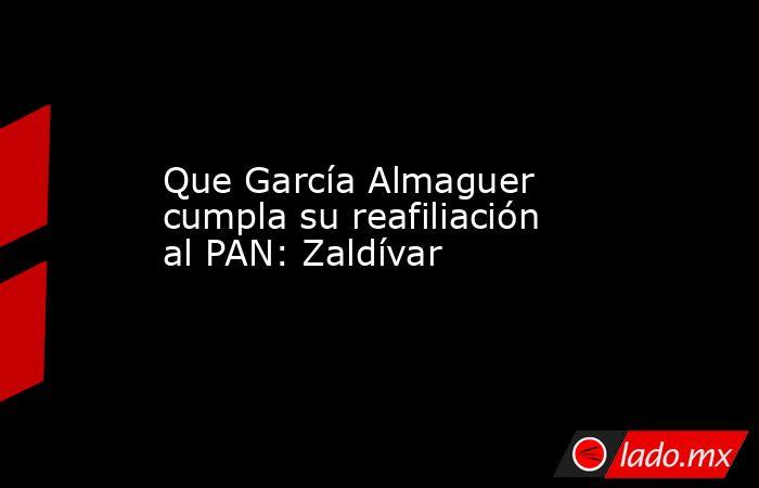 Que García Almaguer cumpla su reafiliación al PAN: Zaldívar. Noticias en tiempo real