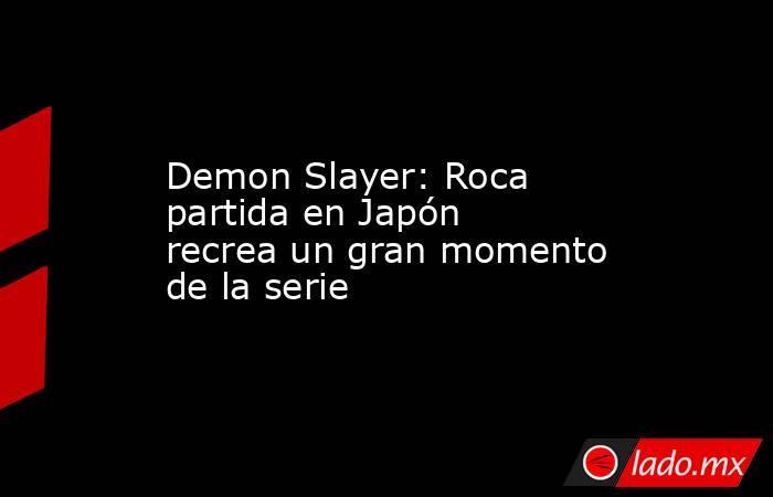 Demon Slayer: Roca partida en Japón recrea un gran momento de la serie. Noticias en tiempo real