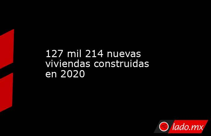 127 mil 214 nuevas viviendas construidas en 2020. Noticias en tiempo real