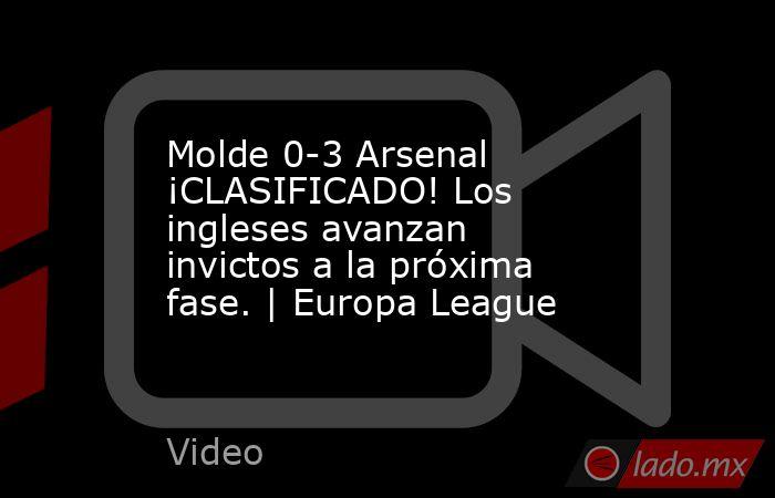 Molde 0-3 Arsenal ¡CLASIFICADO! Los ingleses avanzan invictos a la próxima fase. | Europa League. Noticias en tiempo real